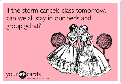 If the storm cancels class tomorrow, can we all stay in our beds and group gchat?