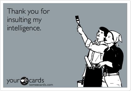 Thank you for insulting my intelligence.