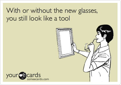 With or without the new glasses, you still look like a tool