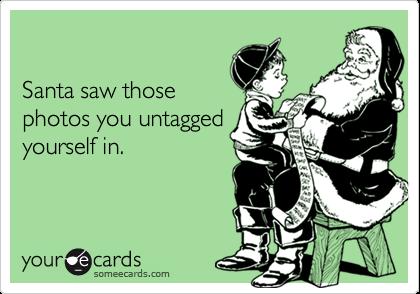 Santa saw thosephotos you untaggedyourself in.