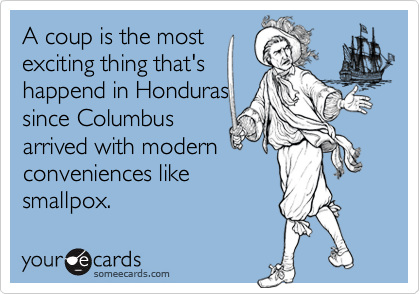 A coup is the most exciting thing that's happend in Honduras since Columbus arrived with modern conveniences like smallpox.