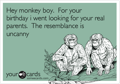 Hey monkey boy.  For your birthday i went looking for your real parents.  The resemblance is uncanny