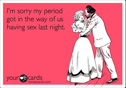 I'm sorry my periodgot in the way of ushaving sex last night.