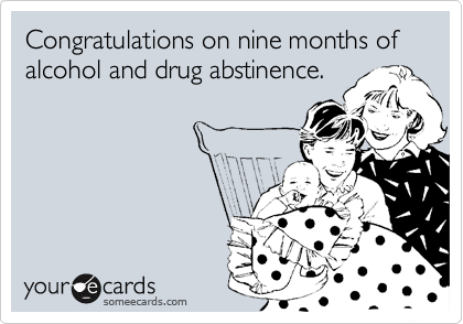 Congratulations on nine months of alcohol and drug abstinence.