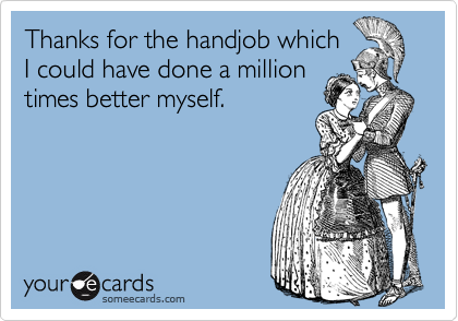 Thanks for the handjob which I could have done a million times better myself.