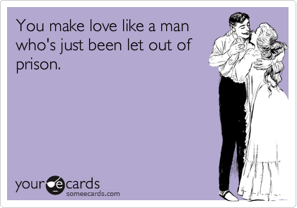 You make love like a manwho's just been let out ofprison.