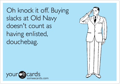 Oh knock it off. Buying slacks at Old Navy doesn't count as having enlisted, douchebag.