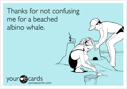 Thanks for not confusingme for a beachedalbino whale.