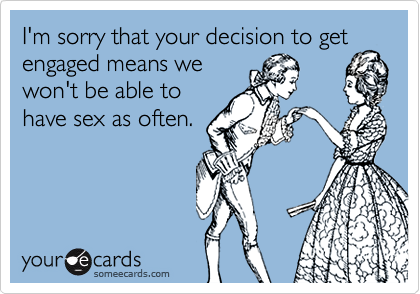 I'm sorry that your decision to getengaged means wewon't be able tohave sex as often.