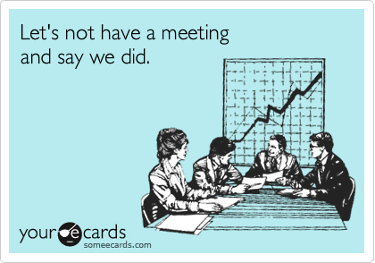 Let's not have a meeting 