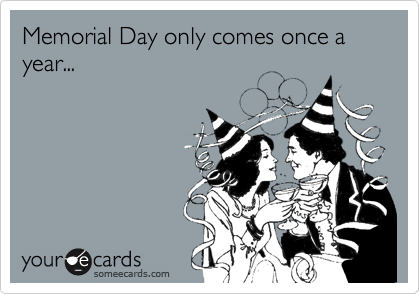 Memorial Day only comes once a year...