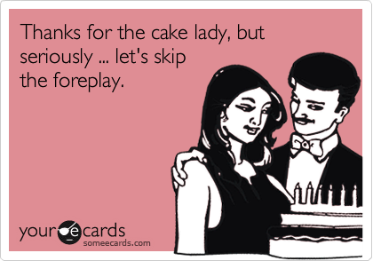 Thanks for the cake lady, but seriously ... let's skipthe foreplay.