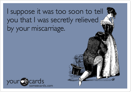I suppose it was too soon to tell you that I was secretly relieved by your miscarriage.