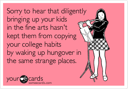Sorry to hear that diligently bringing up your kids in the fine arts hasn't kept them from copying your college habits by waking up hungover in the same strange places.