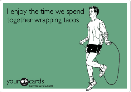I enjoy the time we spendtogether wrapping tacos