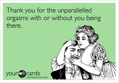 Thank you for the unparallelled orgasms with or without you being there.
