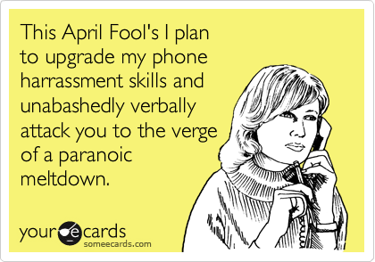 This April Fool's I planto upgrade my phoneharrassment skills and unabashedly verbally attack you to the vergeof a paranoicmeltdown.