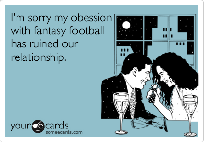 I'm sorry my obessionwith fantasy footballhas ruined ourrelationship.