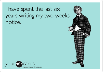 I have spent the last six years writing my two weeks notice.