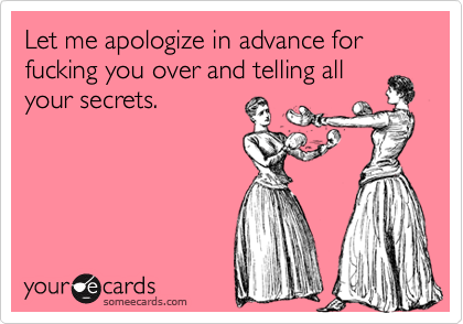 Let me apologize in advance for fucking you over and telling allyour secrets.