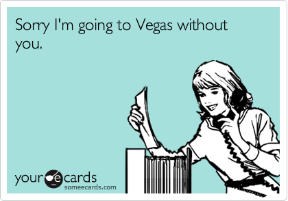 Sorry I'm going to Vegas without you.