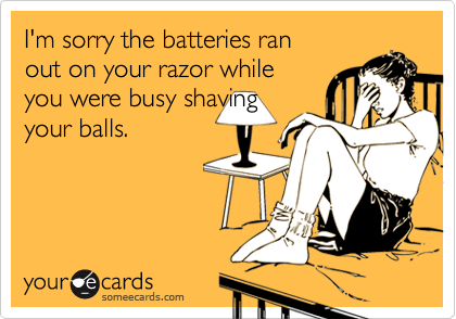 I'm sorry the batteries ran  out on your razor while  you were busy shaving your balls.