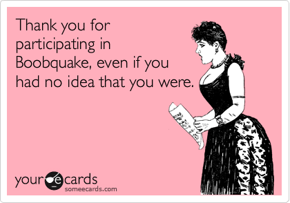 Thank you for participating in Boobquake, even if you had no idea that you were.
