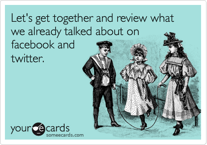 Let's get together and review what we already talked about on facebook and twitter.
