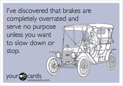 I've discovered that brakes are completely overrated andserve no purpose unless you wantto slow down orstop.