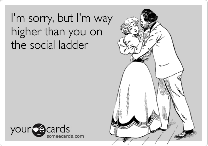 I'm sorry, but I'm wayhigher than you onthe social ladder