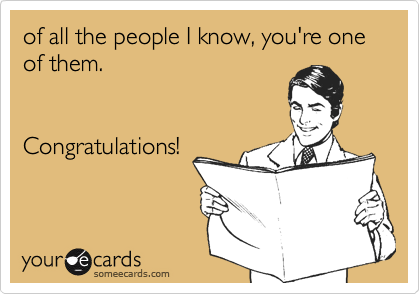of all the people I know, you're one of them.Congratulations!
