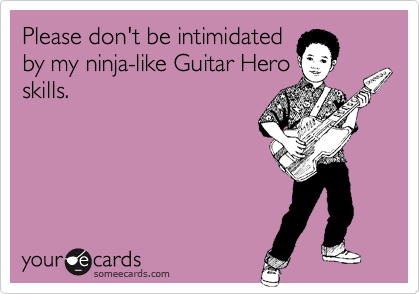 Please don't be intimidated by my ninja-like Guitar Hero skills.