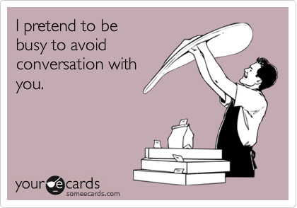 I pretend to bebusy to avoidconversation withyou.