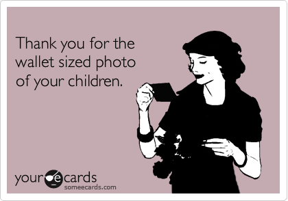 Thank you for the  wallet sized photo of your children.