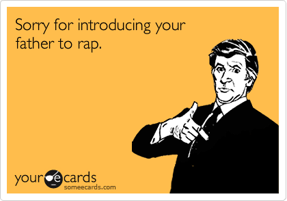 Sorry for introducing yourfather to rap.