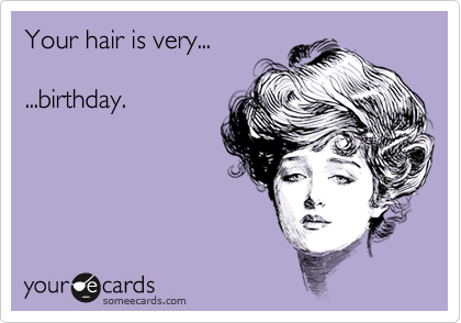 Your hair is very......birthday.