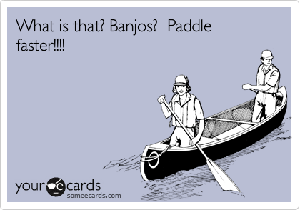 What is that? Banjos?  Paddle faster!!!!