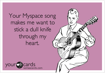 Your Myspace song   makes me want to     stick a dull knife        through my            heart.