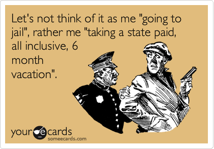 """Let's not think of it as me """"going to jail"""", rather me """"taking a state paid, all inclusive, 6 month vacation""""."""