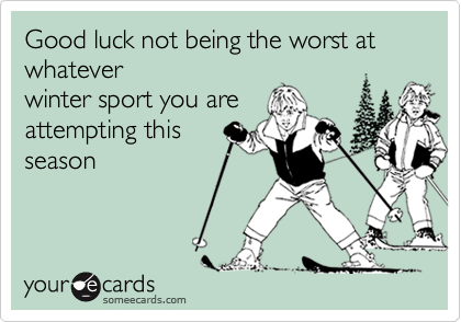 Good luck not being the worst at whateverwinter sport you areattempting thisseason