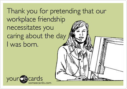 Thank you for pretending that our workplace friendship necessitates you caring about the day I was born.