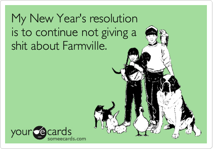 My New Year's resolution is to continue not giving a shit about Farmville.