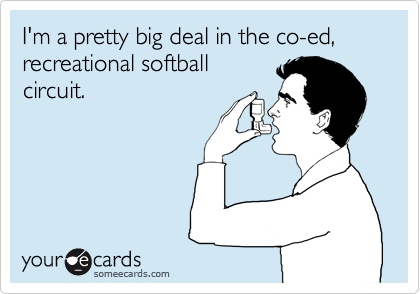I'm a pretty big deal in the co-ed, recreational softball