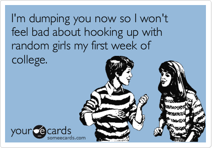 I'm dumping you now so I won't feel bad about hooking up with random girls my first week of college.
