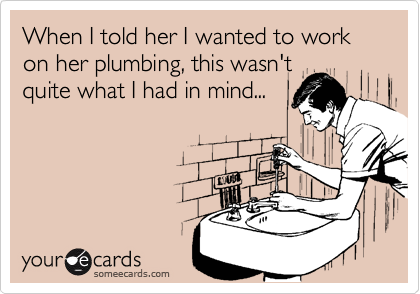 When I told her I wanted to work on her plumbing, this wasn'tquite what I had in mind...