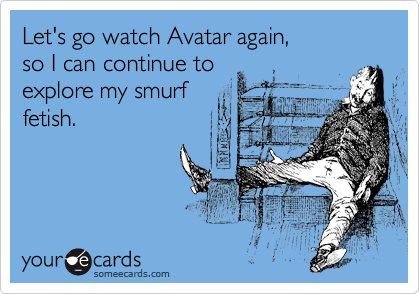 Let's go watch Avatar again,  so I can continue to  explore my smurf fetish.