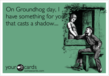 On Groundhog day, I have something for you that casts a shadow....