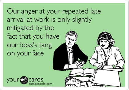 Our anger at your repeated late arrival at work is only slightly mitigated by thefact that you haveour boss's tangon your face