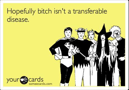 Hopefully bitch isn't a transferable disease.