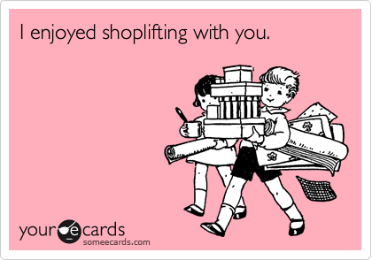 I enjoyed shoplifting with you.